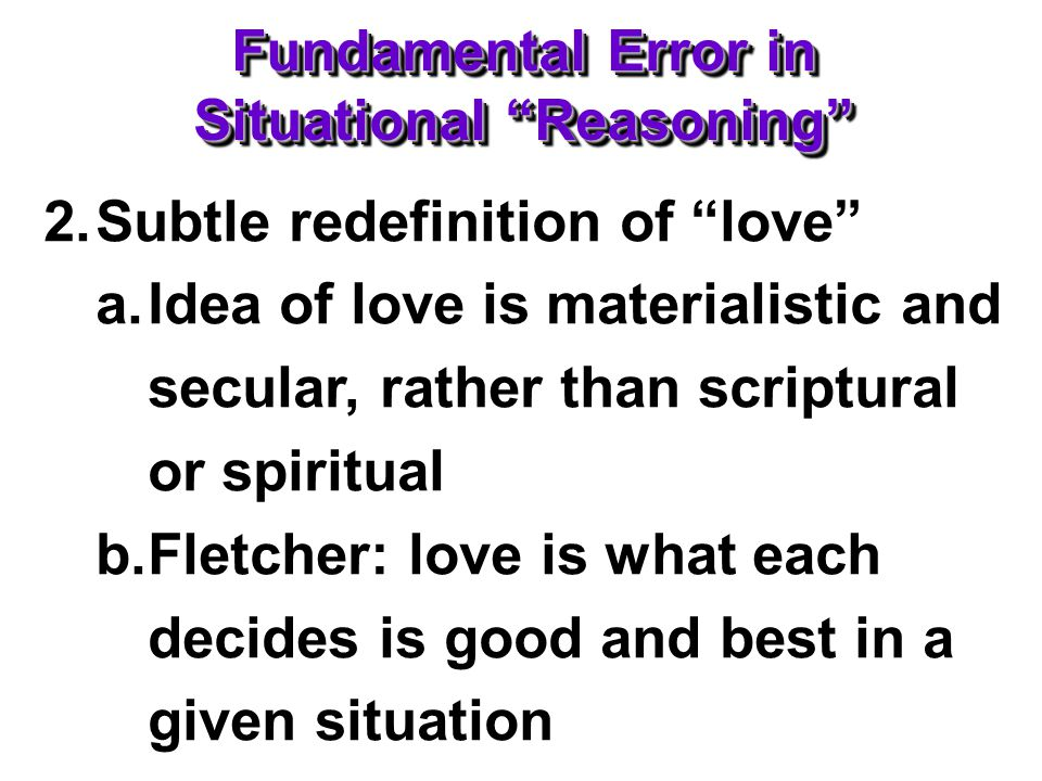 Fundamental Error in Situational Reasoning 2.Subtle redefinition of love a.Idea of love is materialistic and secular, rather than scriptural or spiritual b.Fletcher: love is what each decides is good and best in a given situation