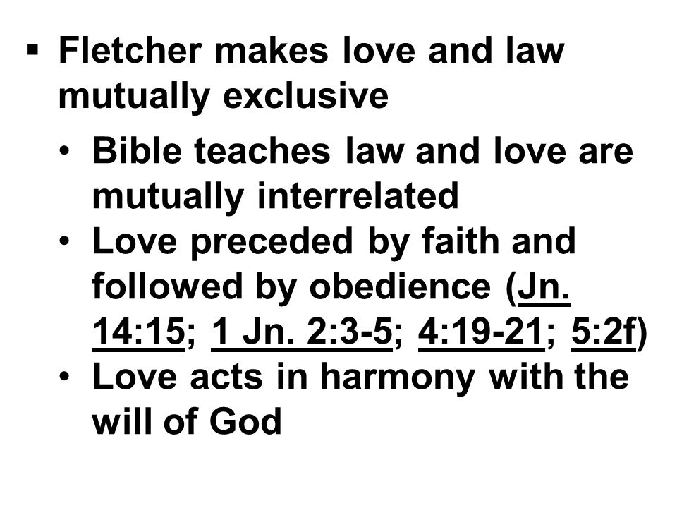  Fletcher makes love and law mutually exclusive Bible teaches law and love are mutually interrelated Love preceded by faith and followed by obedience (Jn.