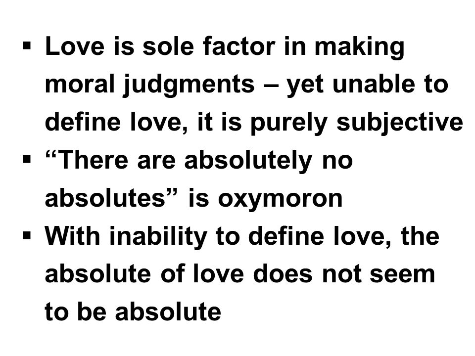  Love is sole factor in making moral judgments – yet unable to define love, it is purely subjective  There are absolutely no absolutes is oxymoron  With inability to define love, the absolute of love does not seem to be absolute