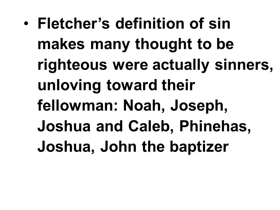 Fletcher's definition of sin makes many thought to be righteous were actually sinners, unloving toward their fellowman: Noah, Joseph, Joshua and Caleb, Phinehas, Joshua, John the baptizer