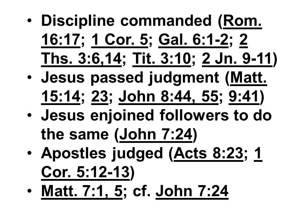 Discipline commanded (Rom. 16:17; 1 Cor. 5; Gal. 6:1-2; 2 Ths. 3:6,14; Tit. 3:10; 2 Jn. 9-11) Jesus passed judgment (Matt. 15:14; 23; John 8:44, 55; 9