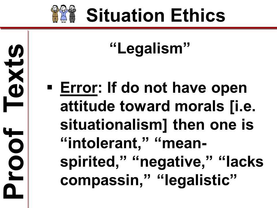 Situation Ethics Legalism Proof Texts  Error: If do not have open attitude toward morals [i.e.