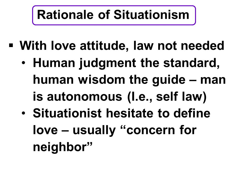  With love attitude, law not needed Human judgment the standard, human wisdom the guide – man is autonomous (I.e., self law) Situationist hesitate to define love – usually concern for neighbor Rationale of Situationism