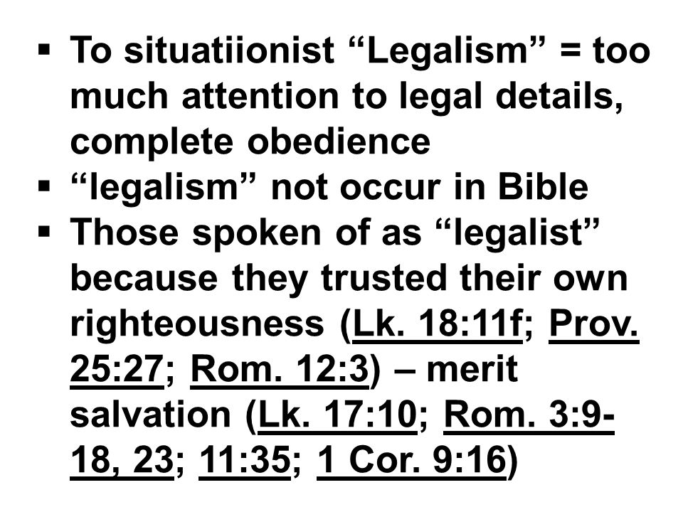  To situatiionist Legalism = too much attention to legal details, complete obedience  legalism not occur in Bible  Those spoken of as legalist because they trusted their own righteousness (Lk.