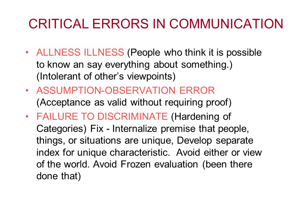 CRITICAL ERRORS IN COMMUNICATION ALLNESS ILLNESS (People who think it is possible to know an say everything about something.) (Intolerant of other's viewpoints) ASSUMPTION-OBSERVATION ERROR (Acceptance as valid without requiring proof) FAILURE TO DISCRIMINATE (Hardening of Categories) Fix - Internalize premise that people, things, or situations are unique, Develop separate index for unique characteristic.