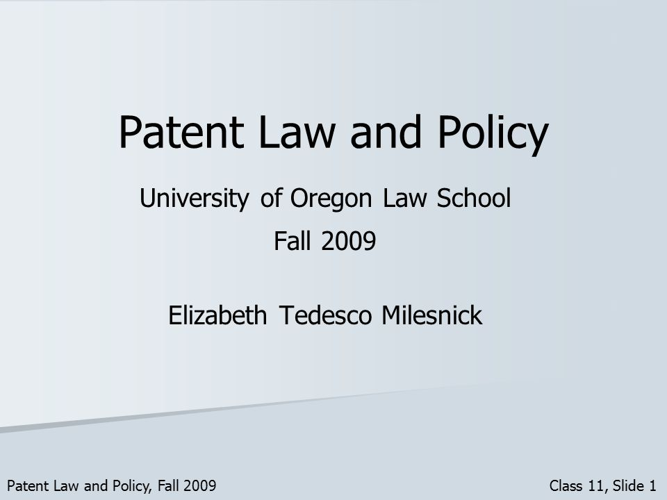 Patent Law and Policy University of Oregon Law School Fall 2009 Elizabeth Tedesco Milesnick Patent Law and Policy, Fall 2009 Class 11, Slide 1