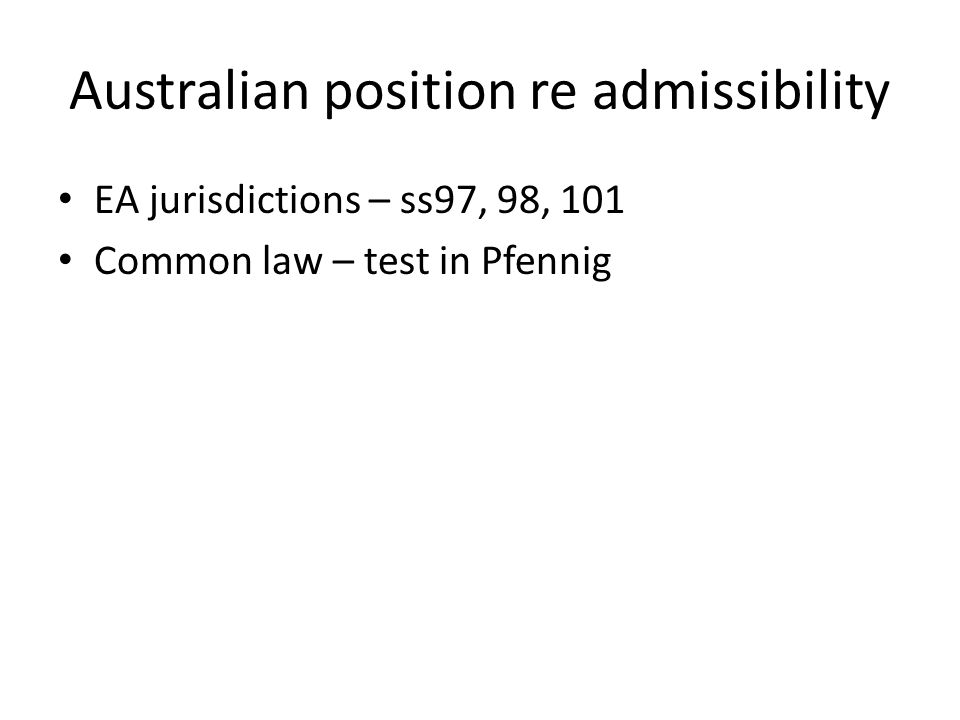 Australian position re admissibility EA jurisdictions – ss97, 98, 101 Common law – test in Pfennig