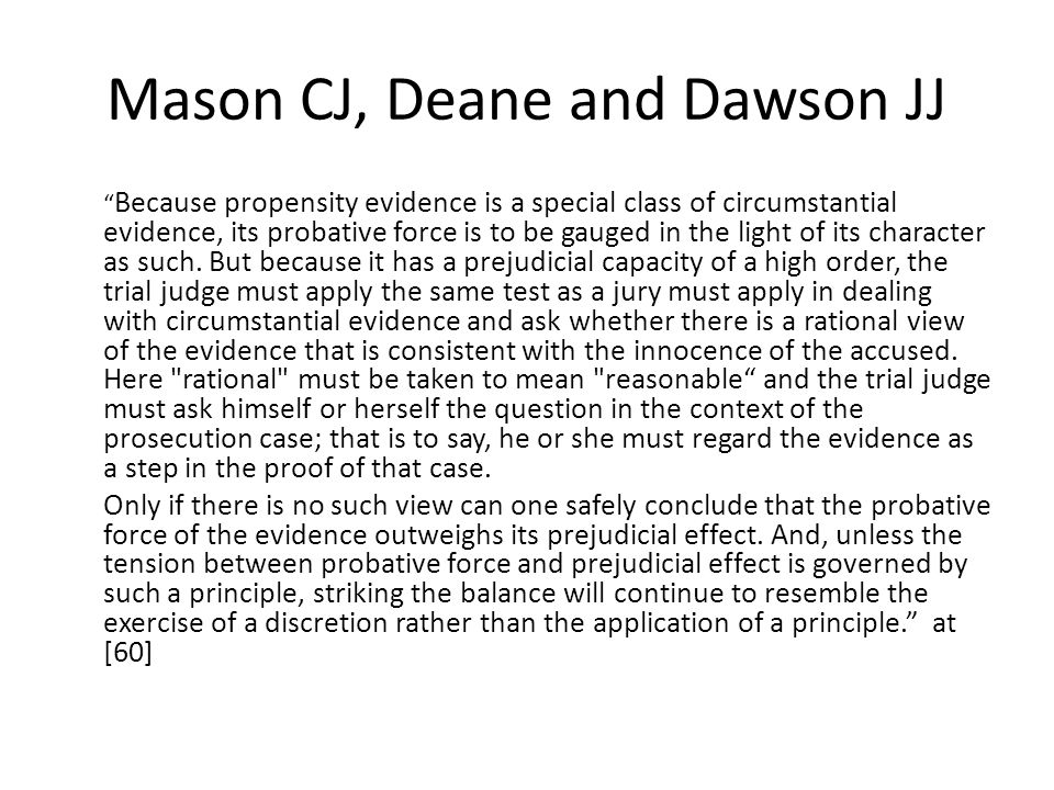 Mason CJ, Deane and Dawson JJ Because propensity evidence is a special class of circumstantial evidence, its probative force is to be gauged in the light of its character as such.