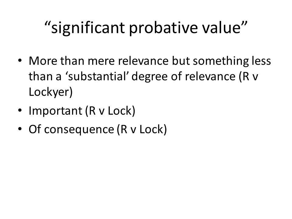 significant probative value More than mere relevance but something less than a 'substantial' degree of relevance (R v Lockyer) Important (R v Lock) Of consequence (R v Lock)