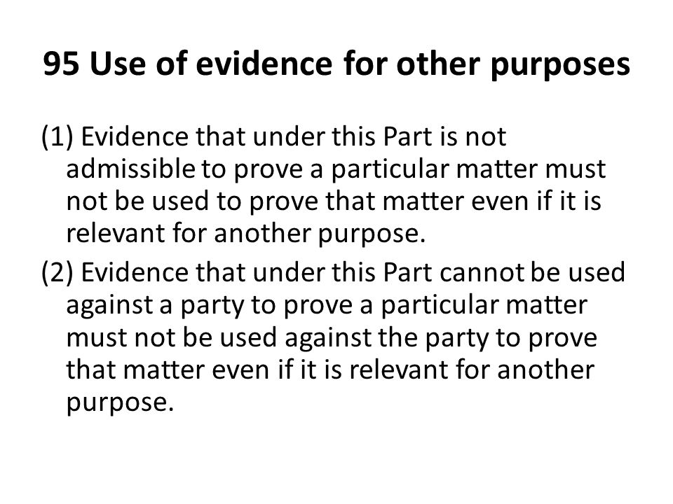 95 Use of evidence for other purposes (1) Evidence that under this Part is not admissible to prove a particular matter must not be used to prove that matter even if it is relevant for another purpose.