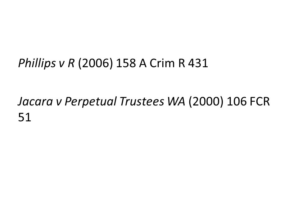 Phillips v R (2006) 158 A Crim R 431 Jacara v Perpetual Trustees WA (2000) 106 FCR 51