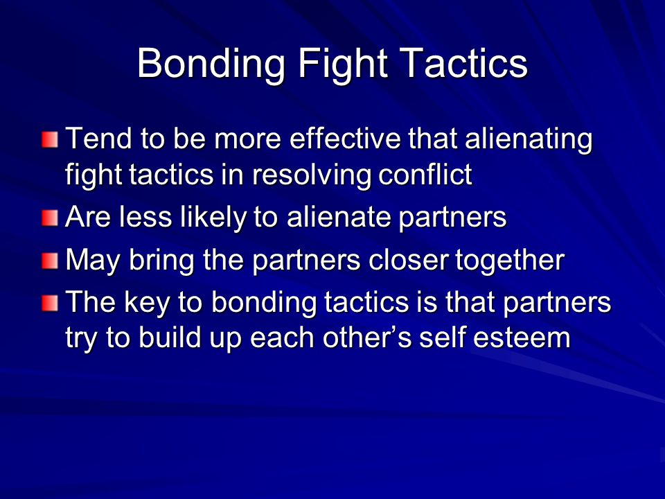 Bonding Fight Tactics Tend to be more effective that alienating fight tactics in resolving conflict Are less likely to alienate partners May bring the partners closer together The key to bonding tactics is that partners try to build up each other's self esteem