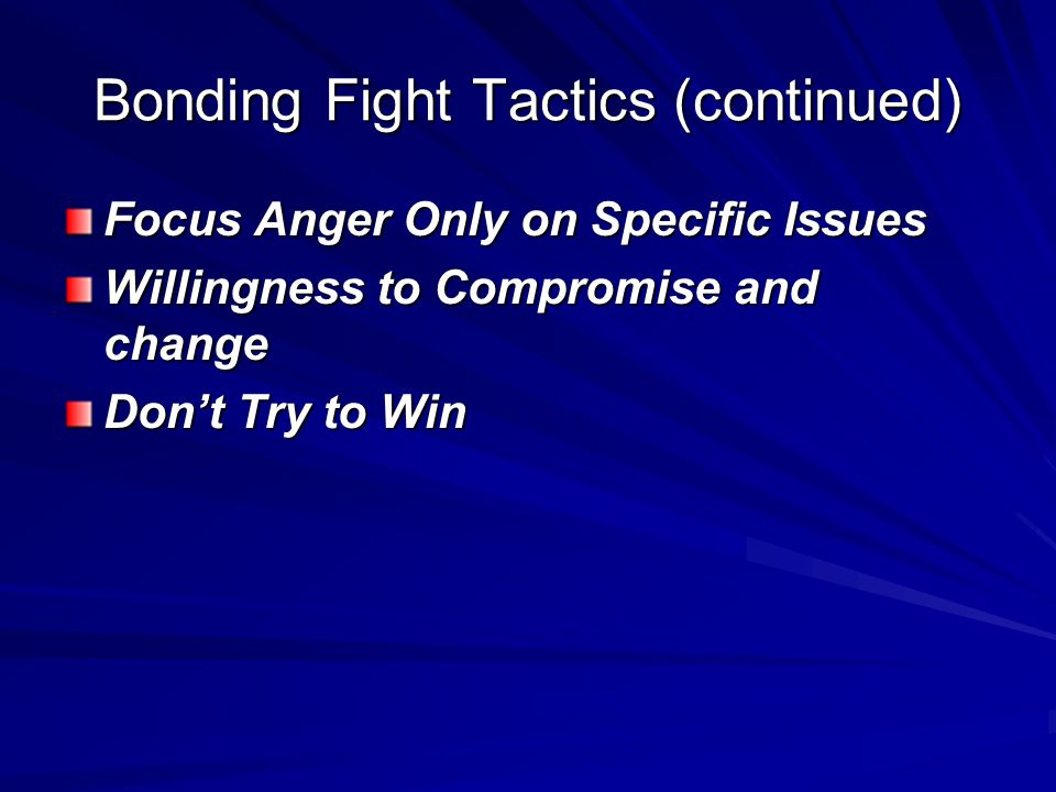 Bonding Fight Tactics (continued) Focus Anger Only on Specific Issues Willingness to Compromise and change Don't Try to Win