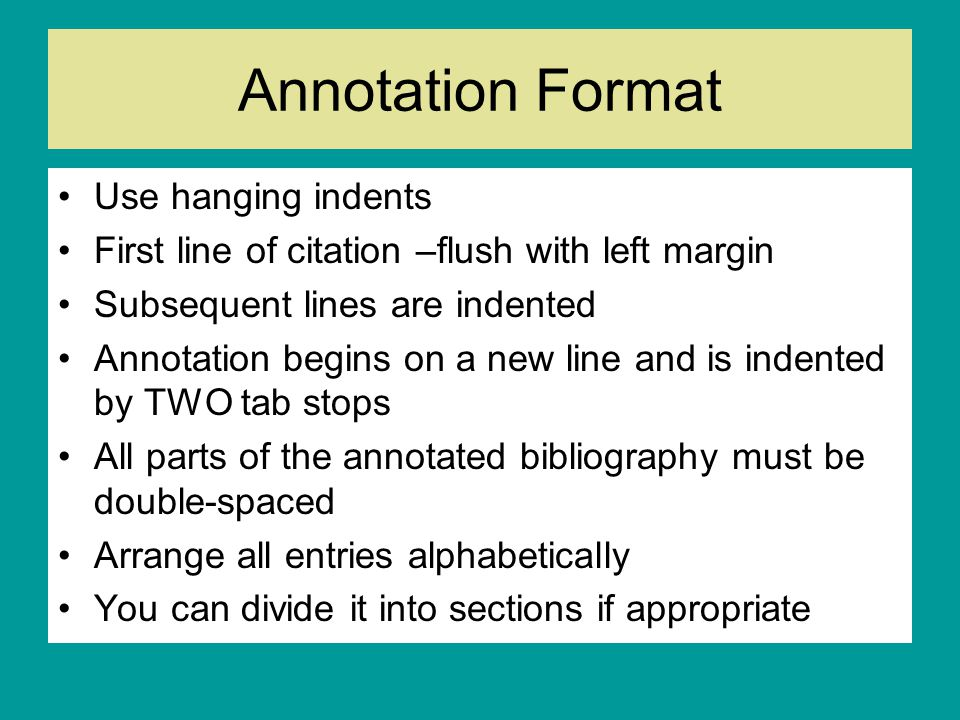Annotation Format Use hanging indents First line of citation –flush with left margin Subsequent lines are indented Annotation begins on a new line and is indented by TWO tab stops All parts of the annotated bibliography must be double-spaced Arrange all entries alphabetically You can divide it into sections if appropriate