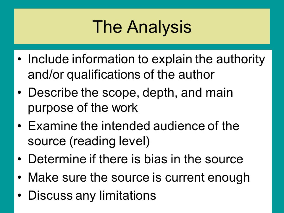 The Analysis Include information to explain the authority and/or qualifications of the author Describe the scope, depth, and main purpose of the work Examine the intended audience of the source (reading level) Determine if there is bias in the source Make sure the source is current enough Discuss any limitations