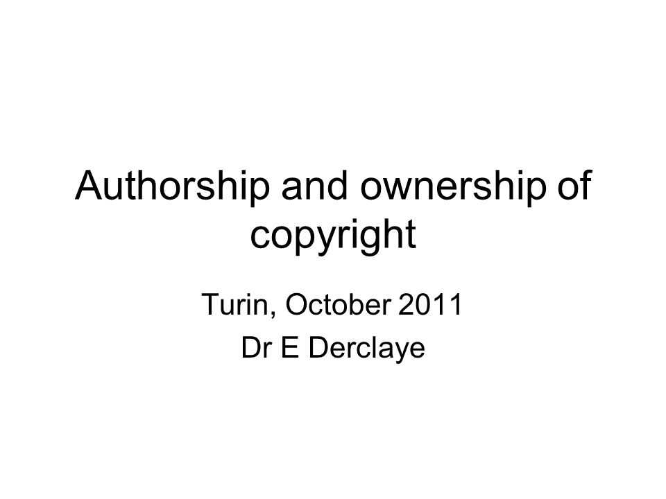 Authorship and ownership of copyright Turin, October 2011 Dr E Derclaye