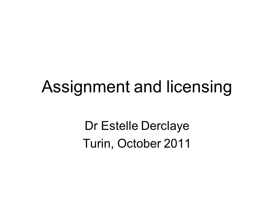 Assignment and licensing Dr Estelle Derclaye Turin, October 2011