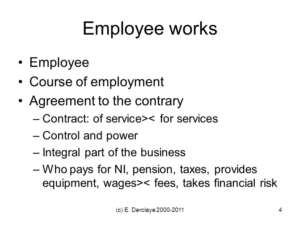 Employee works Employee Course of employment Agreement to the contrary –Contract: of service>< for services –Control and power –Integral part of the business –Who pays for NI, pension, taxes, provides equipment, wages>< fees, takes financial risk 4(c) E.