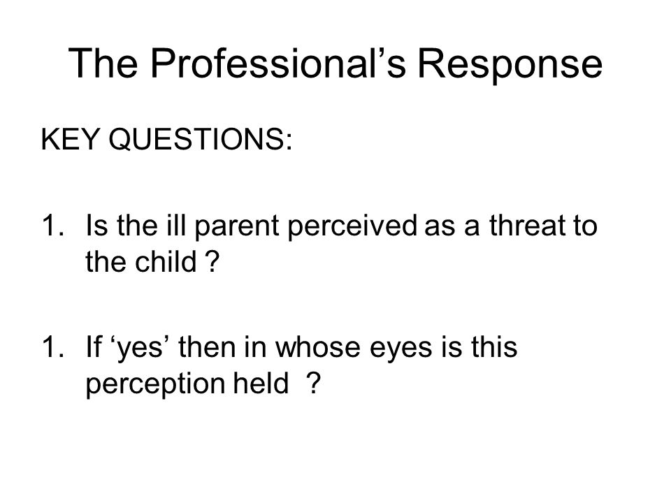 The Professional's Response KEY QUESTIONS: 1.Is the ill parent perceived as a threat to the child .