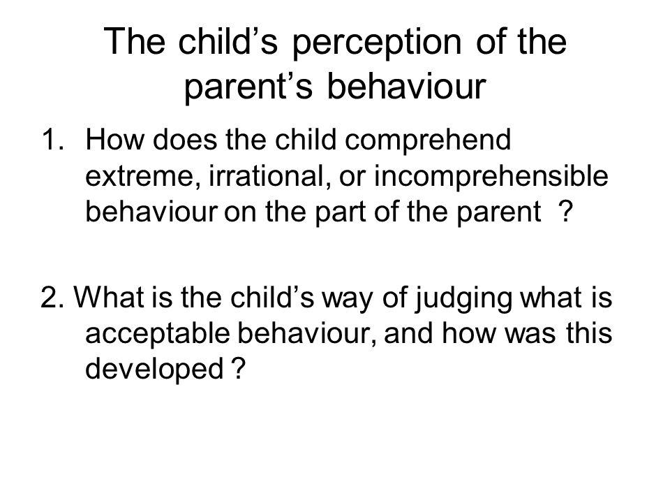 The child's perception of the parent's behaviour 1.How does the child comprehend extreme, irrational, or incomprehensible behaviour on the part of the parent .