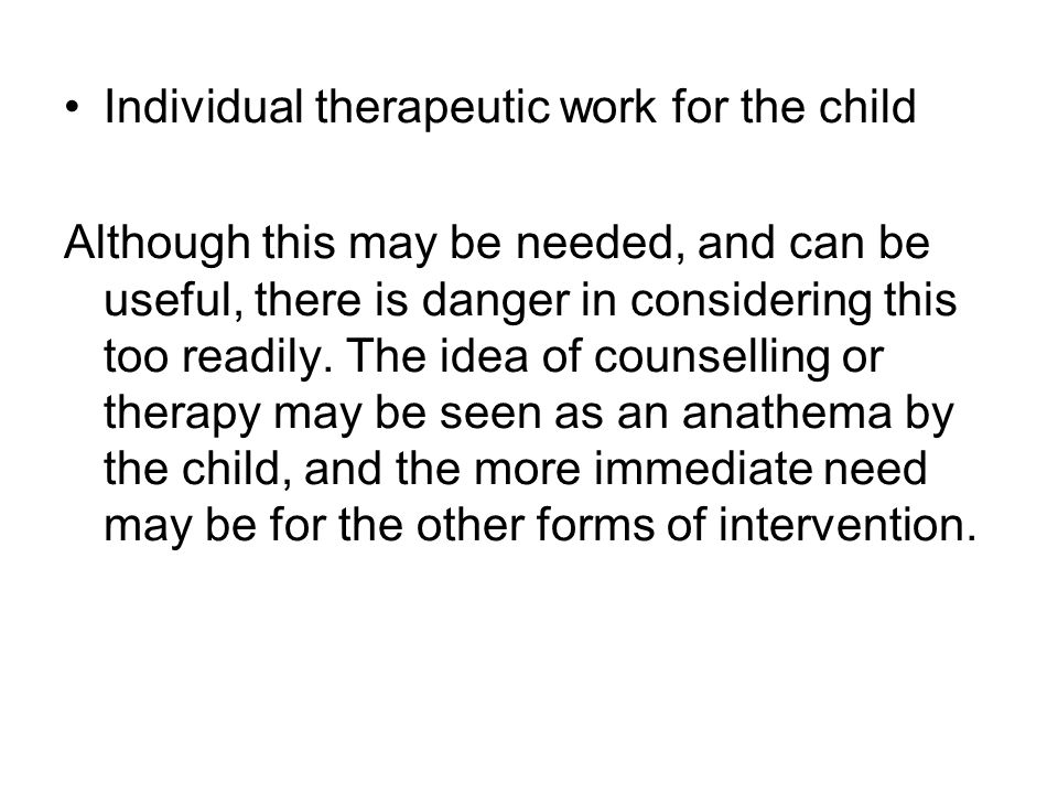 Individual therapeutic work for the child Although this may be needed, and can be useful, there is danger in considering this too readily.