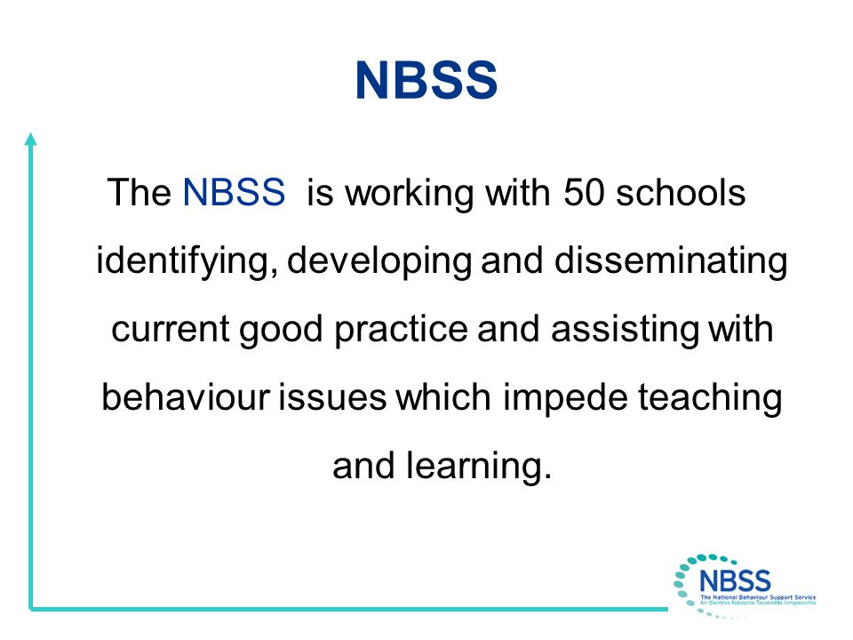 NBSS Guiding Principles Respect for the on-going work of schools Belief that schools make a difference Recognition that behaviour is intrinsically linked to teaching and learning Awareness of inclusion as a core educational value