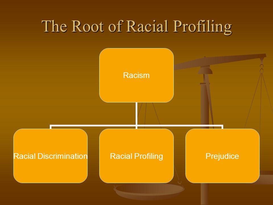 The Root of Racial Profiling Racism Racial Discrimination Racial Profiling Prejudice