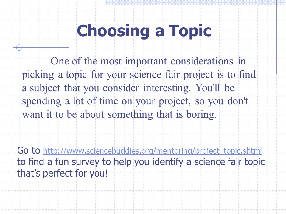 Choosing a Topic One of the most important considerations in picking a topic for your science fair project is to find a subject that you consider interesting.