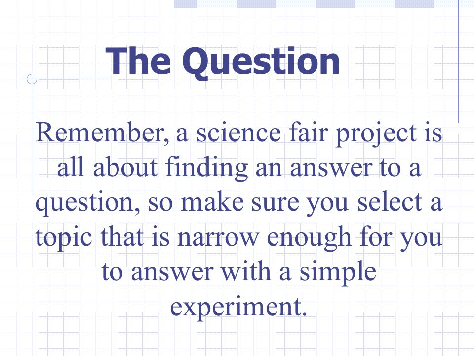 Remember, a science fair project is all about finding an answer to a question, so make sure you select a topic that is narrow enough for you to answer with a simple experiment.