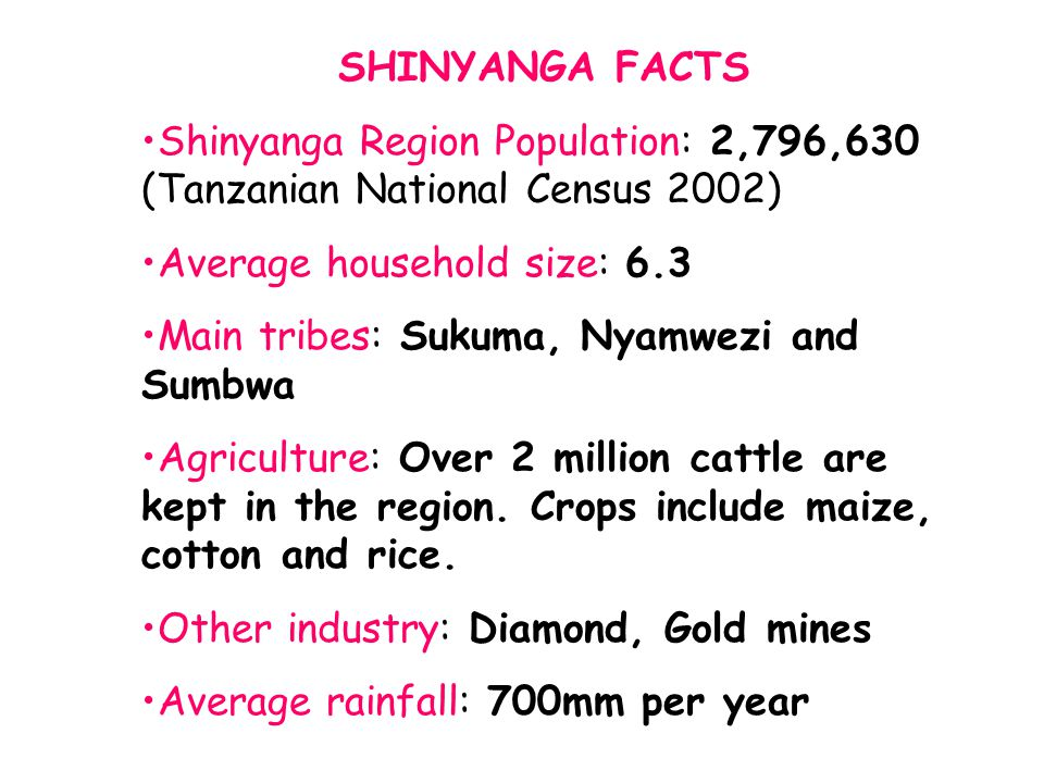 SHINYANGA FACTS Shinyanga Region Population: 2,796,630 (Tanzanian National Census 2002) Average household size: 6.3 Main tribes: Sukuma, Nyamwezi and Sumbwa Agriculture: Over 2 million cattle are kept in the region.