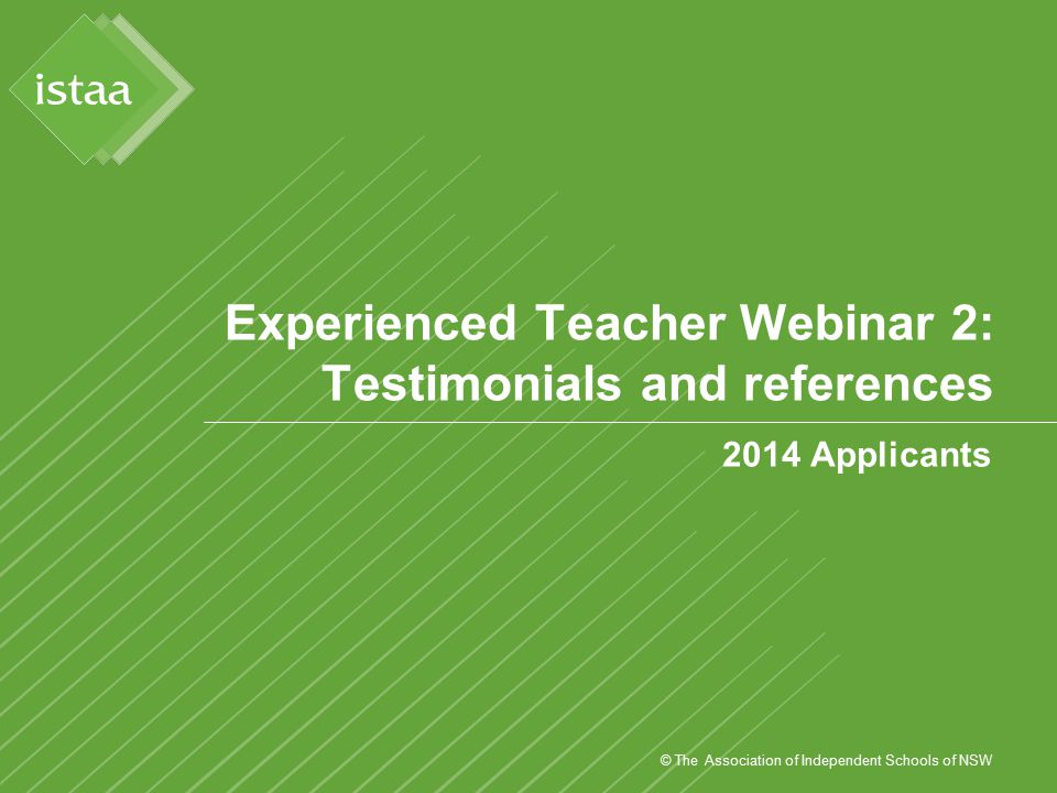 © The Association of Independent Schools of NSW Experienced Teacher Webinar 2: Testimonials and references 2014 Applicants