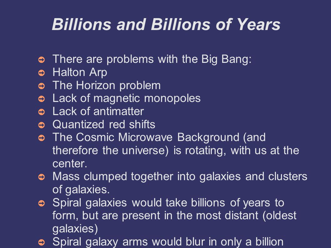 Billions and Billions of Years ➲ There are problems with the Big Bang: ➲ Halton Arp ➲ The Horizon problem ➲ Lack of magnetic monopoles ➲ Lack of antimatter ➲ Quantized red shifts ➲ The Cosmic Microwave Background (and therefore the universe) is rotating, with us at the center.