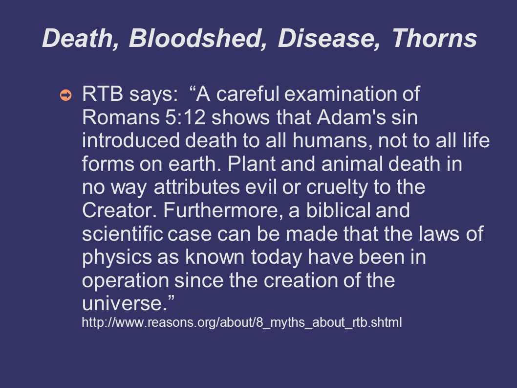 Death, Bloodshed, Disease, Thorns ➲ RTB says: A careful examination of Romans 5:12 shows that Adam s sin introduced death to all humans, not to all life forms on earth.