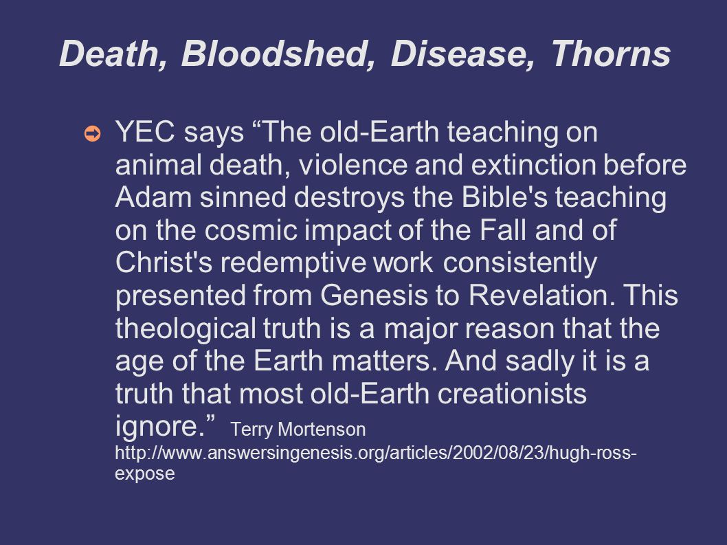 Death, Bloodshed, Disease, Thorns ➲ YEC says The old-Earth teaching on animal death, violence and extinction before Adam sinned destroys the Bible s teaching on the cosmic impact of the Fall and of Christ s redemptive work consistently presented from Genesis to Revelation.