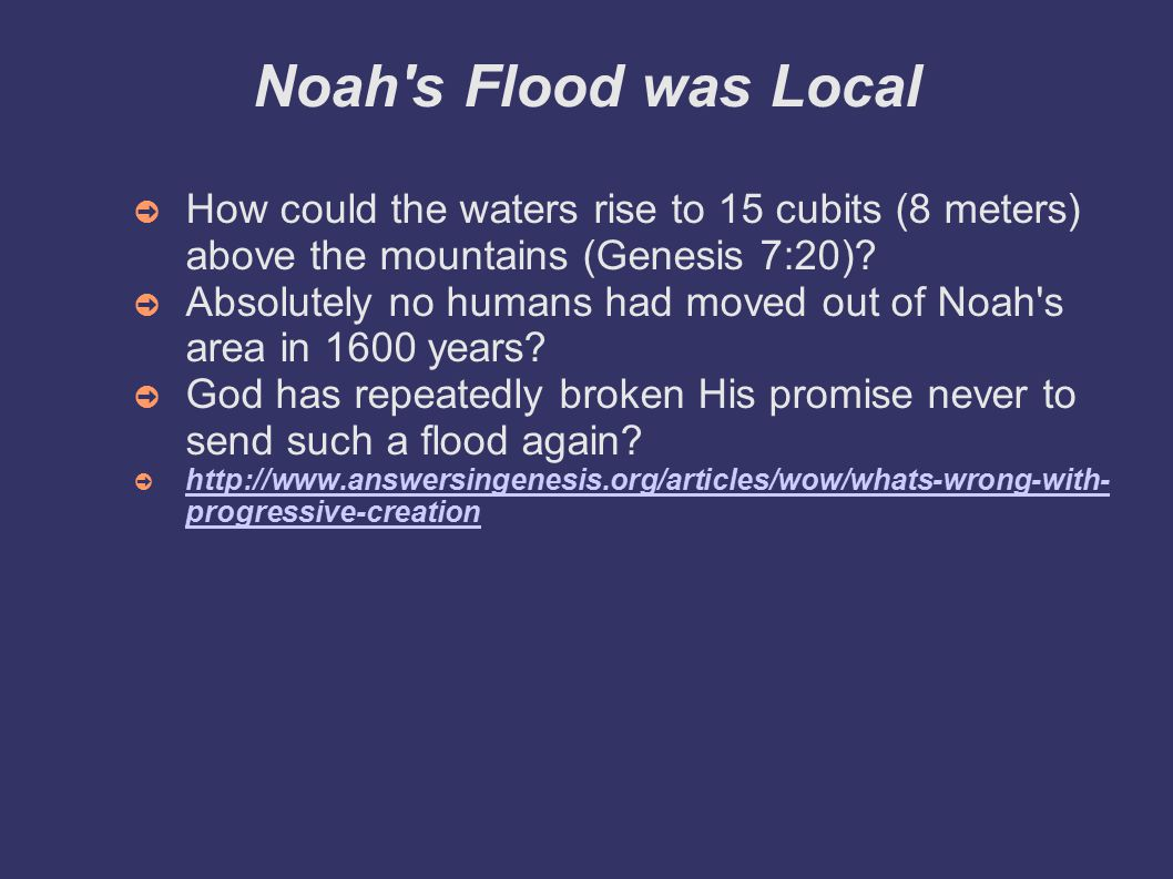 Noah s Flood was Local ➲ How could the waters rise to 15 cubits (8 meters) above the mountains (Genesis 7:20).
