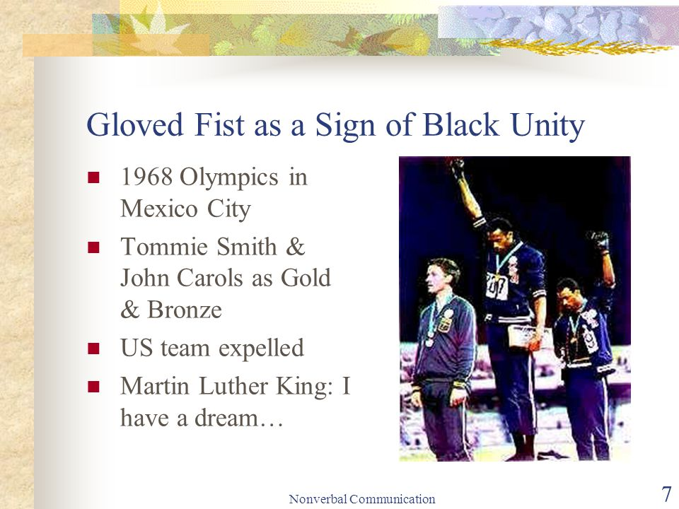 Nonverbal Communication 7 Gloved Fist as a Sign of Black Unity 1968 Olympics in Mexico City Tommie Smith & John Carols as Gold & Bronze US team expelled Martin Luther King: I have a dream…