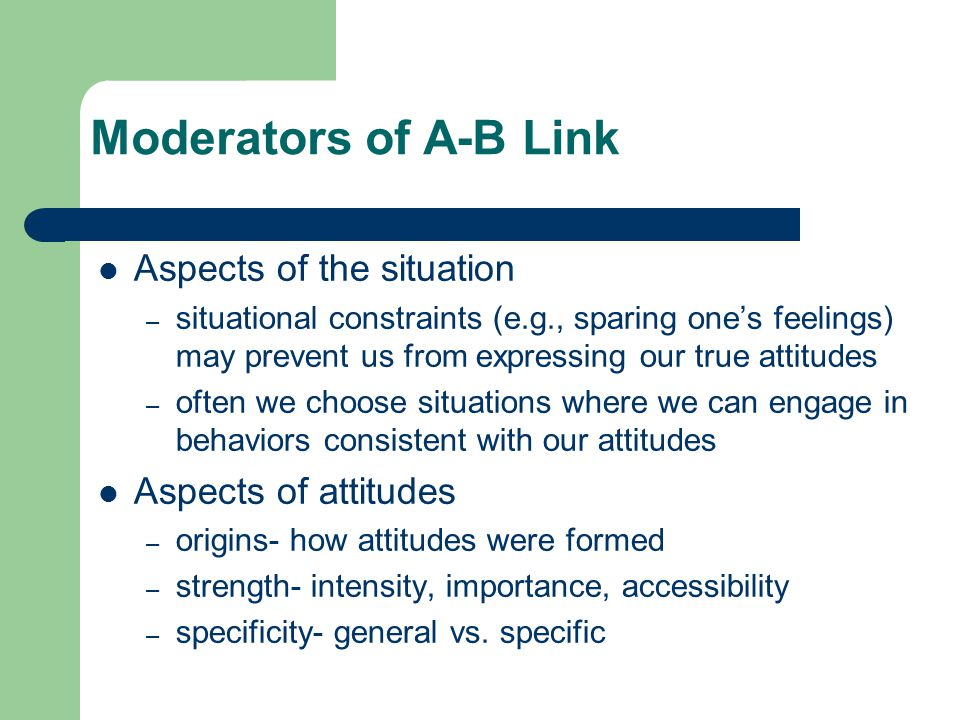 Moderators of A-B Link Aspects of the situation – situational constraints (e.g., sparing one's feelings) may prevent us from expressing our true attitudes – often we choose situations where we can engage in behaviors consistent with our attitudes Aspects of attitudes – origins- how attitudes were formed – strength- intensity, importance, accessibility – specificity- general vs.