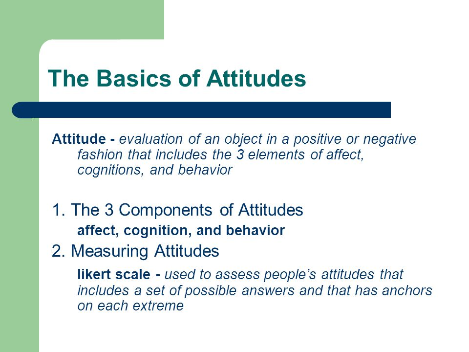 The Basics of Attitudes Attitude - evaluation of an object in a positive or negative fashion that includes the 3 elements of affect, cognitions, and behavior 1.