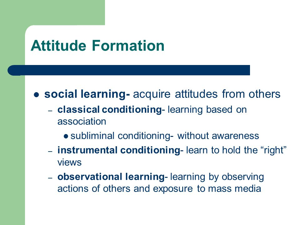 Attitude Formation social learning- acquire attitudes from others – classical conditioning- learning based on association subliminal conditioning- without awareness – instrumental conditioning- learn to hold the right views – observational learning- learning by observing actions of others and exposure to mass media