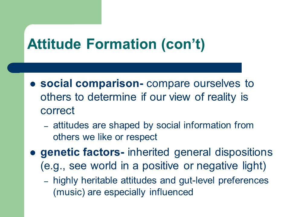 Attitude Formation (con't) social comparison- compare ourselves to others to determine if our view of reality is correct – attitudes are shaped by social information from others we like or respect genetic factors- inherited general dispositions (e.g., see world in a positive or negative light) – highly heritable attitudes and gut-level preferences (music) are especially influenced