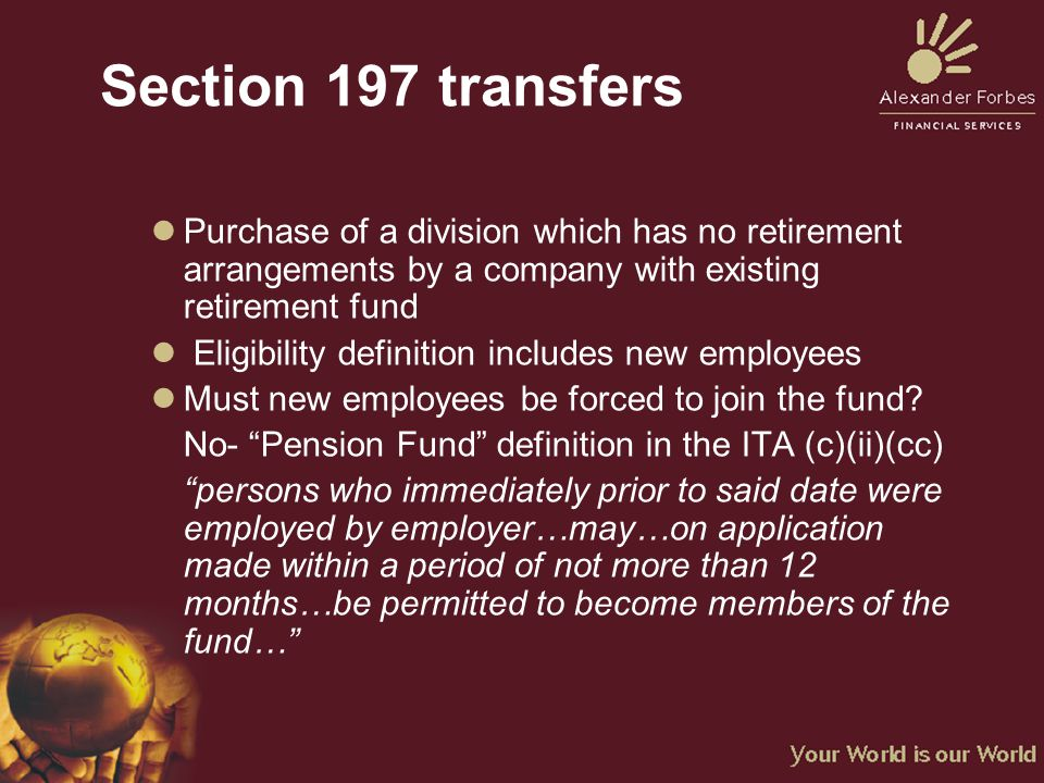 Section 197 transfers lPurchase of a division which has no retirement arrangements by a company with existing retirement fund l Eligibility definition includes new employees lMust new employees be forced to join the fund.
