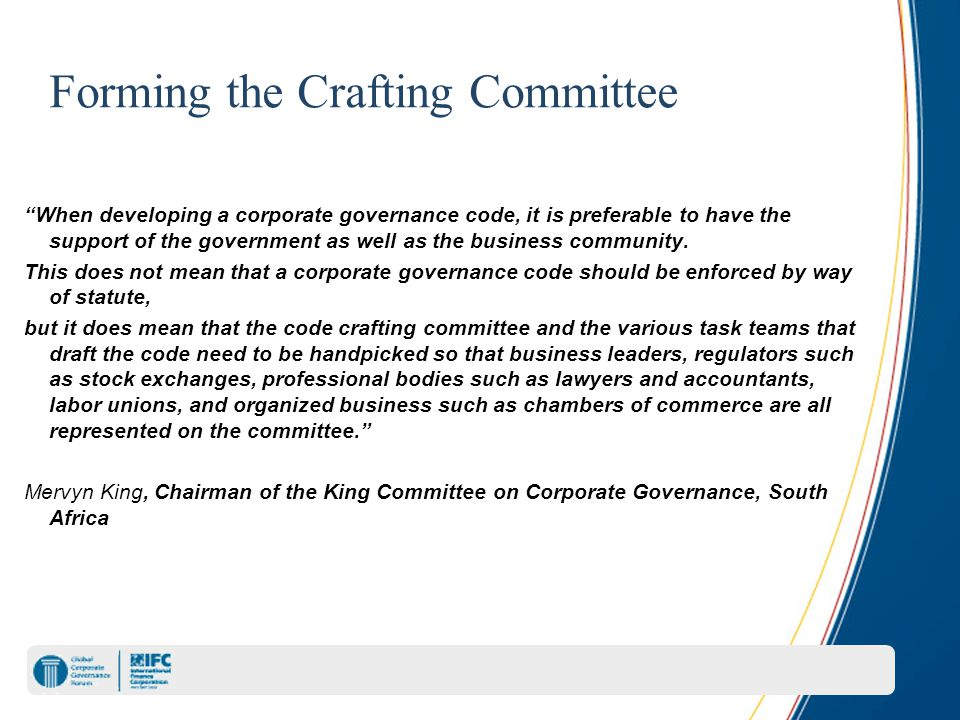 Forming the Crafting Committee When developing a corporate governance code, it is preferable to have the support of the government as well as the business community.