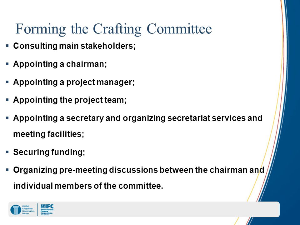 Forming the Crafting Committee  Consulting main stakeholders;  Appointing a chairman;  Appointing a project manager;  Appointing the project team;  Appointing a secretary and organizing secretariat services and meeting facilities;  Securing funding;  Organizing pre-meeting discussions between the chairman and individual members of the committee.