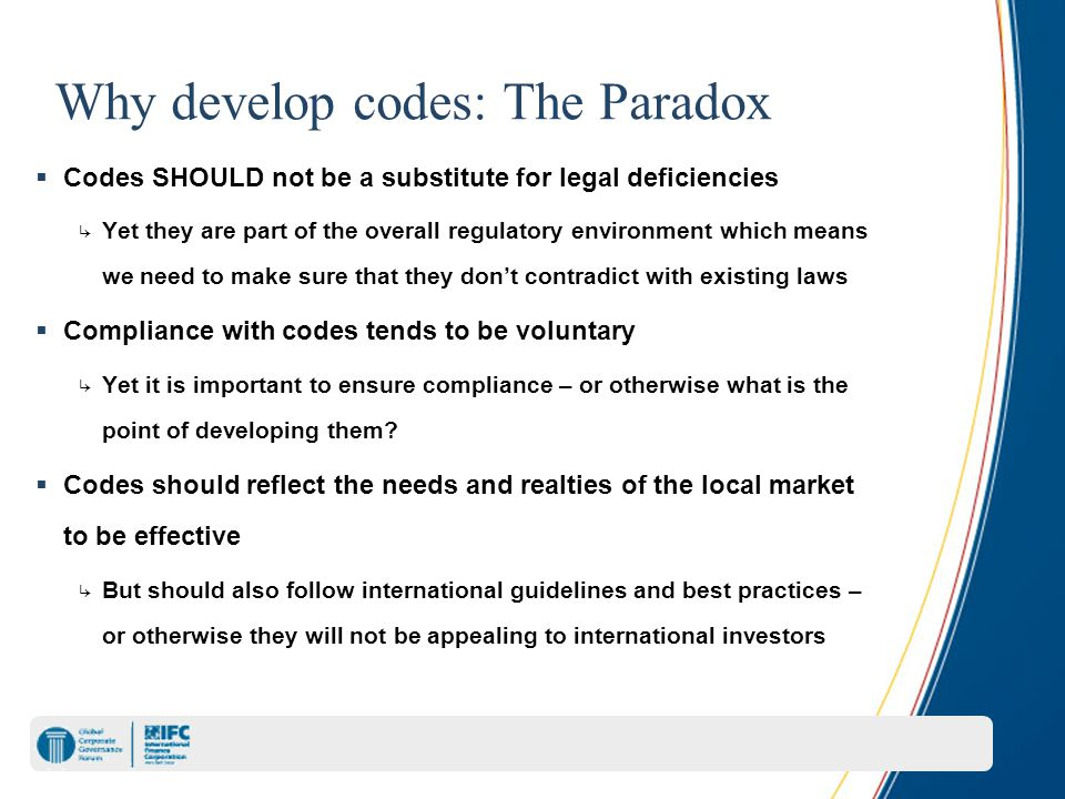 Why develop codes: The Paradox  Codes SHOULD not be a substitute for legal deficiencies ↳ Yet they are part of the overall regulatory environment which means we need to make sure that they don't contradict with existing laws  Compliance with codes tends to be voluntary ↳ Yet it is important to ensure compliance – or otherwise what is the point of developing them.