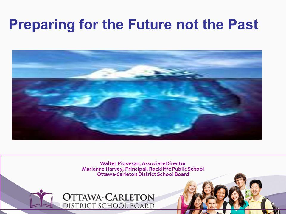 Preparing for the Future not the Past Walter Piovesan, Associate Director Marianne Harvey, Principal, Rockliffe Public School Ottawa-Carleton District