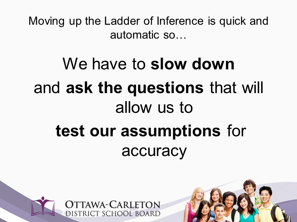 Moving up the Ladder of Inference is quick and automatic so… We have to slow down and ask the questions that will allow us to test our assumptions for