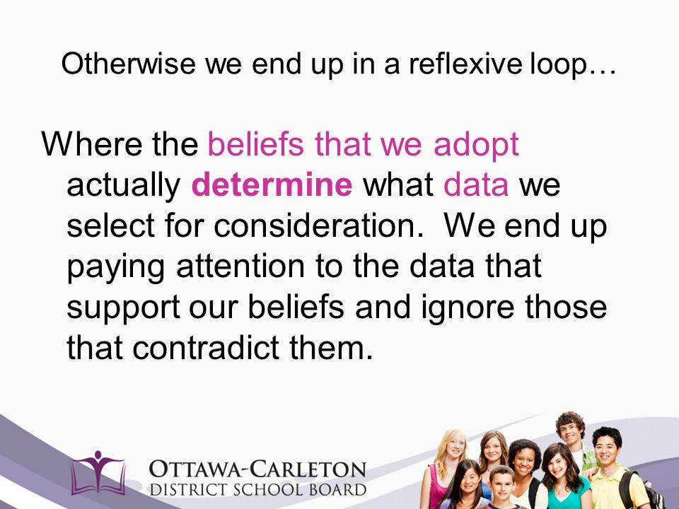 Otherwise we end up in a reflexive loop… Where the beliefs that we adopt actually determine what data we select for consideration. We end up paying at