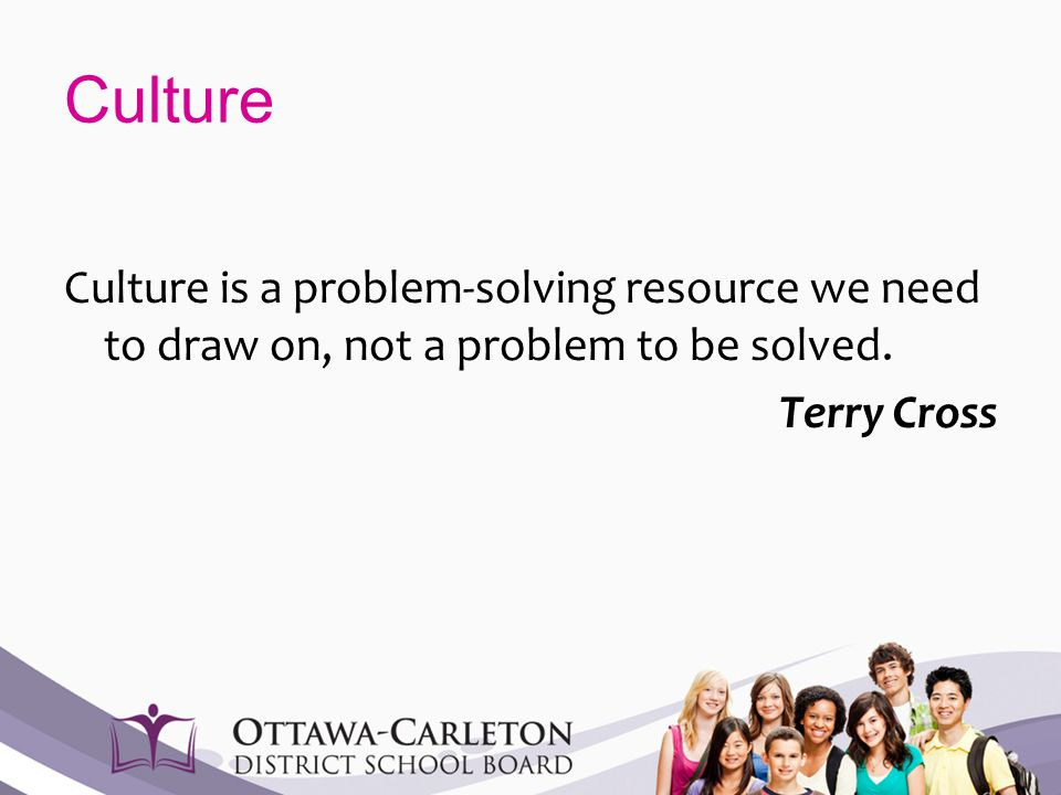 Culture Culture is a problem-solving resource we need to draw on, not a problem to be solved. Terry Cross