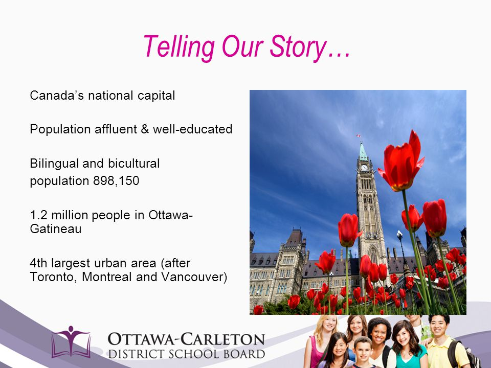 Telling Our Story… Canada's national capital Population affluent & well-educated Bilingual and bicultural population 898,150 1.2 million people in Ott