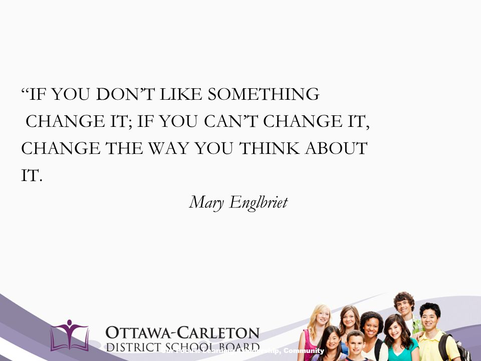 """Our Focus: Learning, Leadership, Community """"IF YOU DON'T LIKE SOMETHING CHANGE IT; IF YOU CAN'T CHANGE IT, CHANGE THE WAY YOU THINK ABOUT IT. Mary Eng"""
